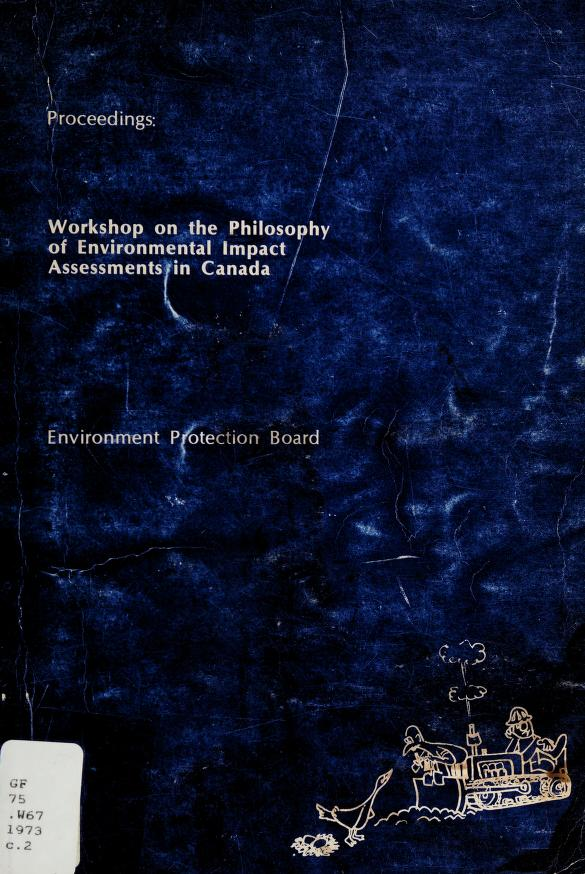Proceedings : workshop on the Philosophy of Environmental Impact Assessments in Canada. -- by Workshop on the Philosophy of Environmental Impact Assessments in Canada (1973 Winnipeg, Man.)