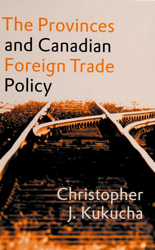 The provinces and Canadian foreign trade policy by Christopher John Kukucha